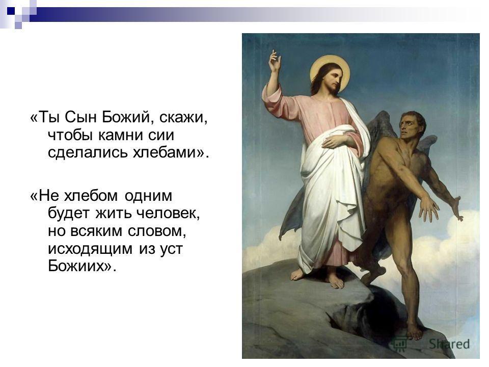 «Ты Сын Божий, скажи, чтобы камни сии сделались хлебами». «Не хлебом одним будет жить человек, но всяким словом, исходящим из уст Божиих».