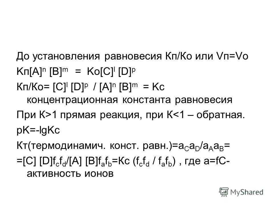 До установления равновесия Кп/Ко или Vп=Vо Kп[A] n [B] m = Kо[С] l [D] p Кп/Ко= [С] l [D] p / [A] n [B] m = Kc концентрационная константа равновесия При К>1 прямая реакция, при К
