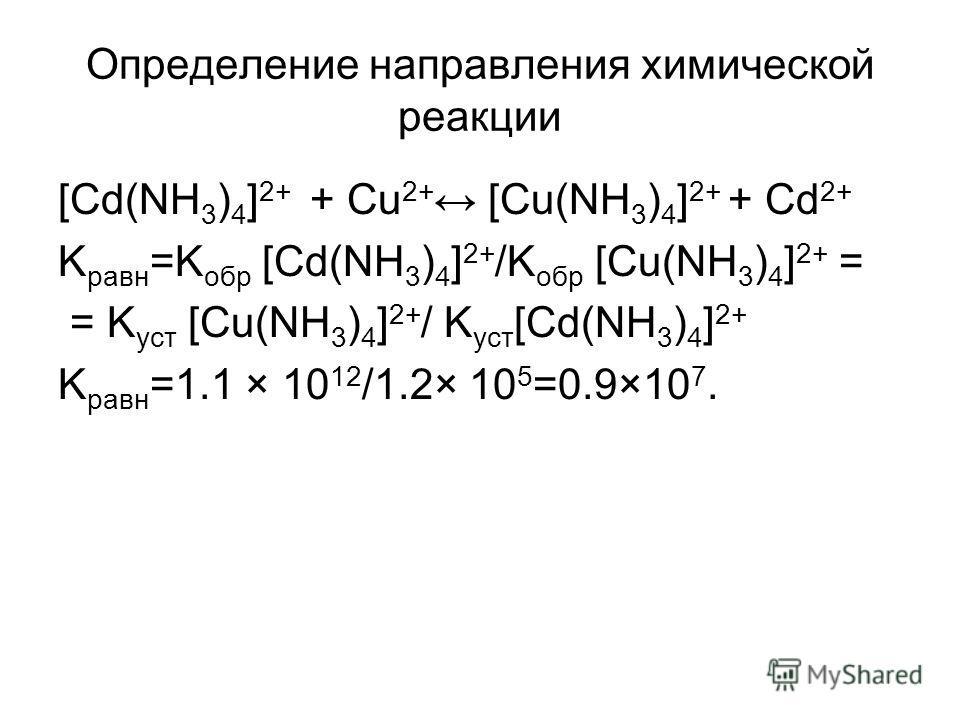 Определение направления химической реакции [Cd(NH 3 ) 4 ] 2+ + Сu 2+ [Cu(NH 3 ) 4 ] 2+ + Сd 2+ K равн =K обр [Cd(NH 3 ) 4 ] 2+ /K обр [Cu(NH 3 ) 4 ] 2+ = = K уст [Cu(NH 3 ) 4 ] 2+ / K уст [Cd(NH 3 ) 4 ] 2+ K равн =1.1 × 10 12 /1.2× 10 5 =0.9×10 7.
