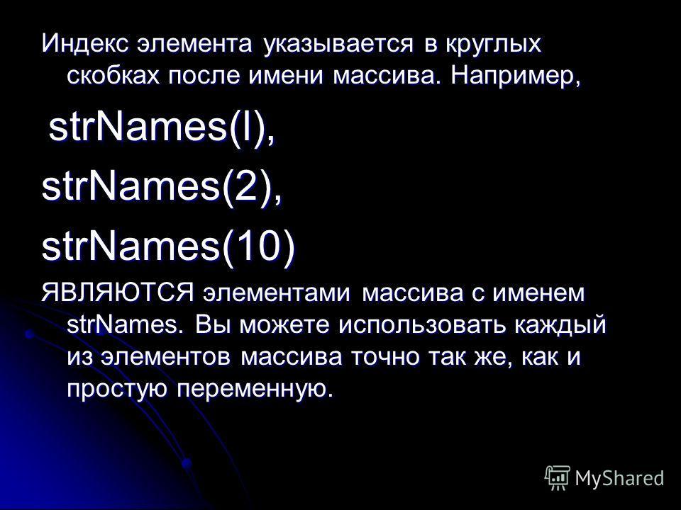 Индекс элемента указывается в круглых скобках после имени массива. Например, strNames(l), strNames(l),strNames(2),strNames(10) ЯВЛЯЮТСЯ элементами массива с именем strNames. Вы можете использовать каждый из элементов массива точно так же, как и прост