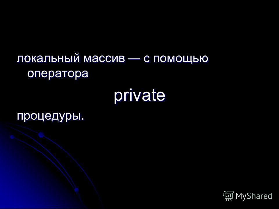 локальный массив с помощью оператора privateпроцедуры.