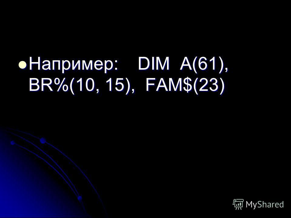 Например: DIM A(61), BR%(10, 15), FAM$(23) Например: DIM A(61), BR%(10, 15), FAM$(23)