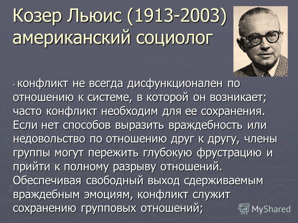 Козер Льюис (1913-2003) американский социолог - конфликт не всегда дисфункционален по отношению к системе, в которой он возникает; часто конфликт необходим для ее сохранения. Если нет способов выразить враждебность или недовольство по отношению друг