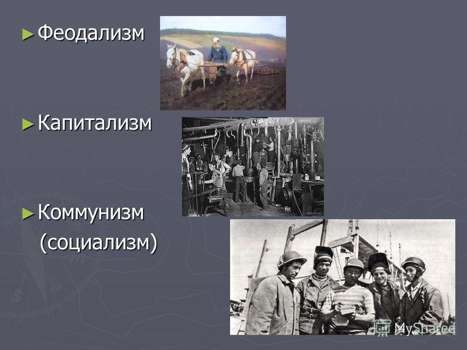 Феодализм Феодализм Капитализм Капитализм Коммунизм Коммунизм (социализм) (социализм)