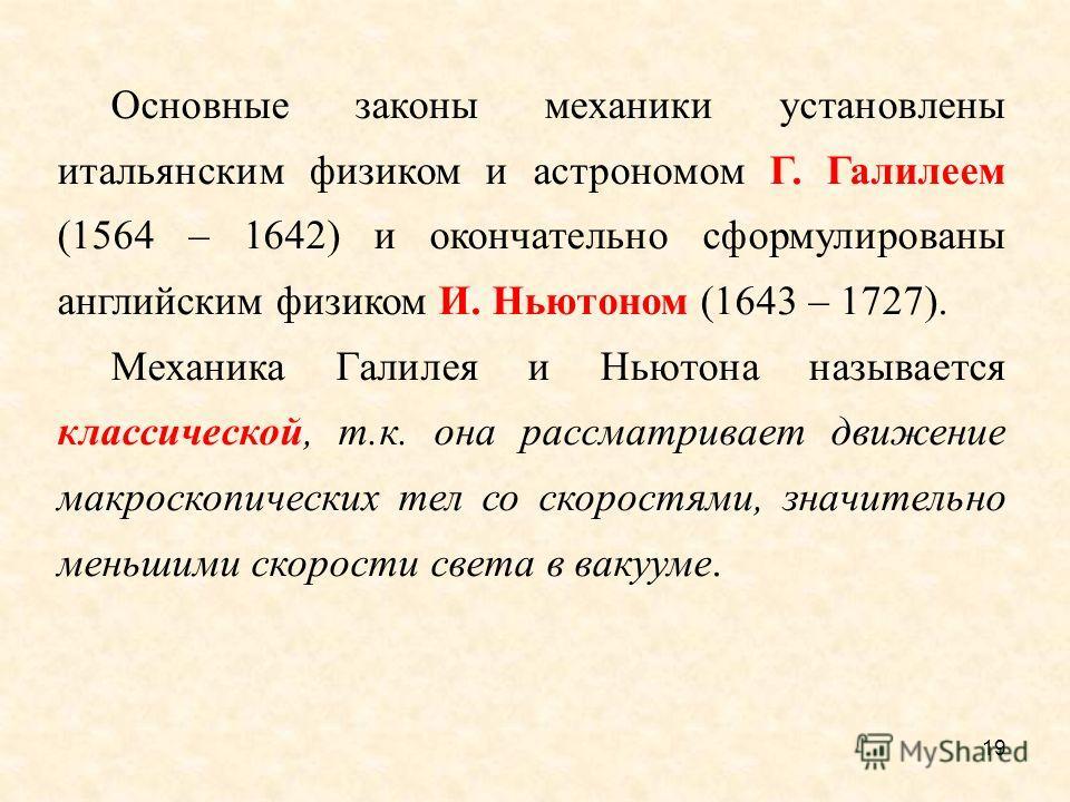 19 Основные законы механики установлены итальянским физиком и астрономом Г. Галилеем (1564 – 1642) и окончательно сформулированы английским физиком И. Ньютоном (1643 – 1727). Механика Галилея и Ньютона называется классической, т.к. она рассматривает
