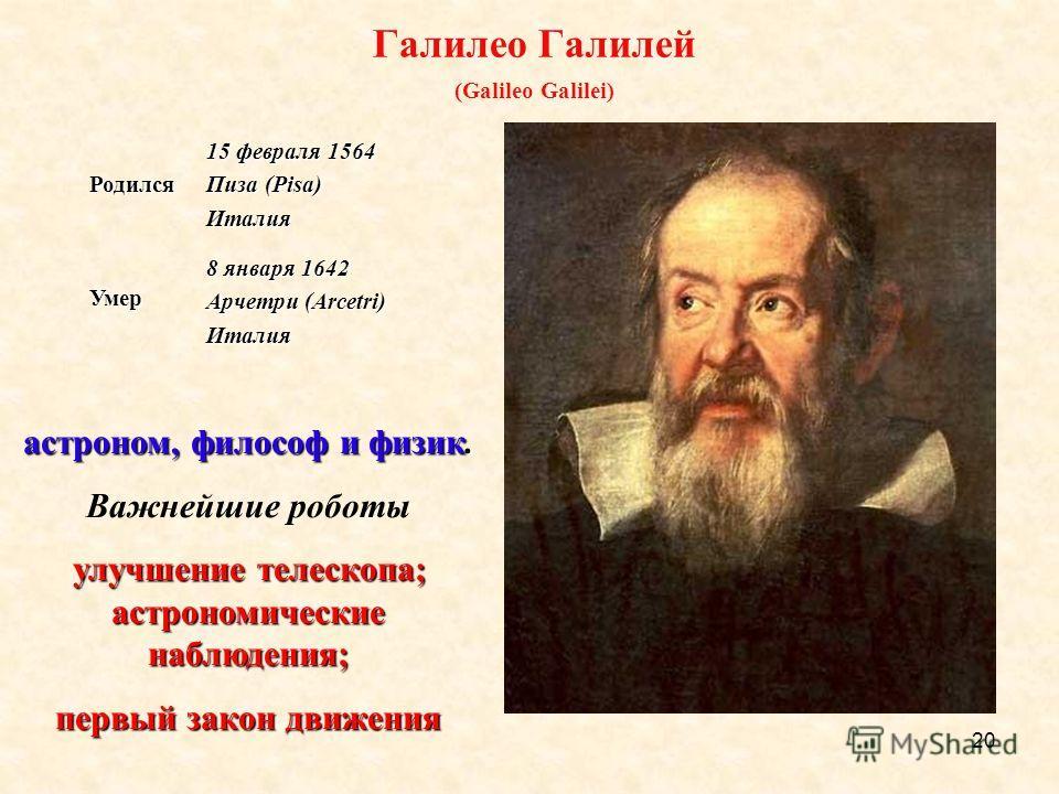 20 Галилео Галилей (Galileo Galilei)Родился 15 февраля 1564 Пиза (Pisa) ИталияУмер 8 января 1642 Арчетри (Arcetri) Италия астроном, философ и физик. Важнейшие роботы улучшение телескопа; астрономические наблюдения; улучшение телескопа; астрономически