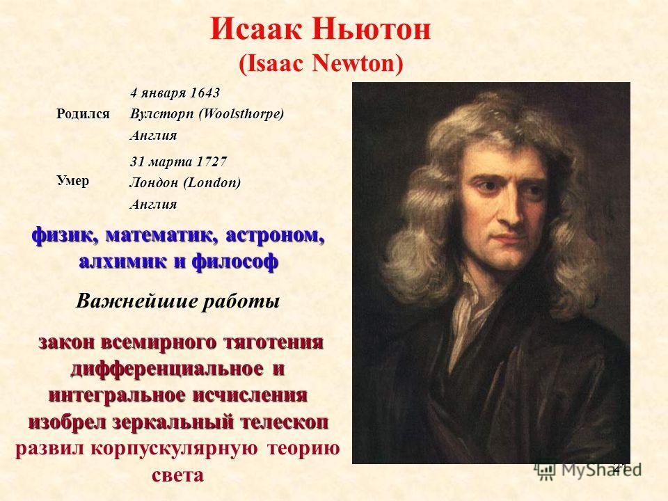 21 Исаак Ньютон (Isaac Newton) Родился 4 января 1643 Вулсторп (Woolsthorpe) Англия Умер 31 марта 1727 Лондон (London) Англия физик, математик, астроном, алхимик и философ Важнейшие работы закон всемирного тяготения дифференциальное и интегральное исч