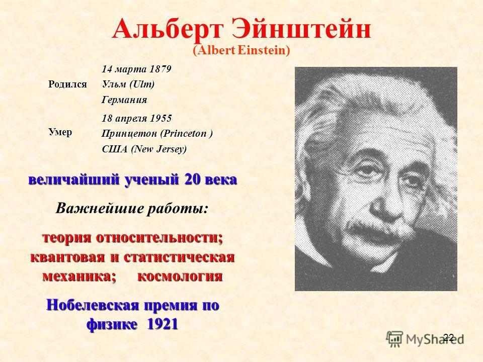 22 Альберт Эйнштейн (Albert Einstein) Родился 14 марта 1879 Ульм (Ulm) Германия Умер 18 апреля 1955 Принцетон (Princeton ) США (New Jersey) величайший ученый 20 века : Важнейшие работы: теория относительности; квантовая и статистическая механика; кос