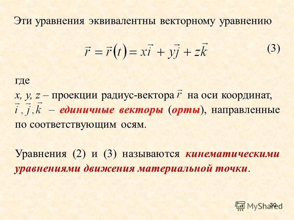 30 Эти уравнения эквивалентны векторному уравнению (3) где х, у, z – проекции радиус-вектора на оси координат, – единичные векторы (орты), направленные по соответствующим осям. Уравнения (2) и (3) называются кинематическими уравнениями движения матер