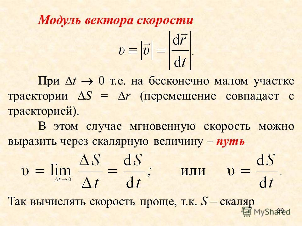 39 Модуль вектора скорости При t 0 т.е. на бесконечно малом участке траектории S = r (перемещение совпадает с траекторией). В этом случае мгновенную скорость можно выразить через скалярную величину – путь Так вычислять скорость проще, т.к. S – скаляр