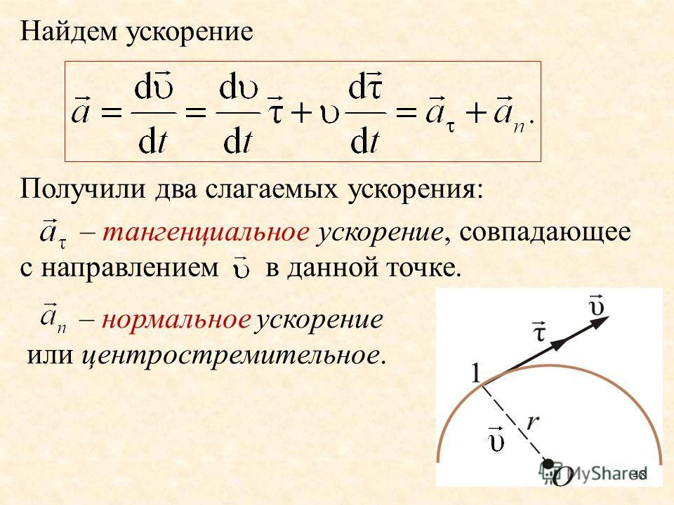 48 Найдем ускорение Получили два слагаемых ускорения: – тангенциальное ускорение, совпадающее с направлением в данной точке. – нормальное ускорение или центростремительное.