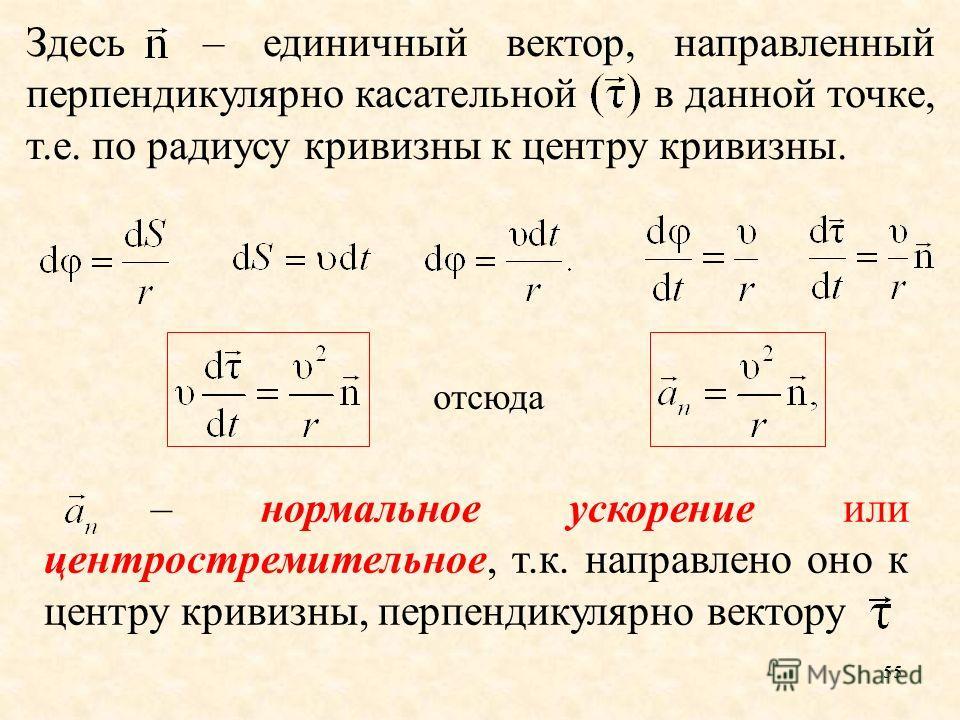55 Здесь – единичный вектор, направленный перпендикулярно касательной в данной точке, т.е. по радиусу кривизны к центру кривизны. отсюда – нормальное ускорение или центростремительное, т.к. направлено оно к центру кривизны, перпендикулярно вектору