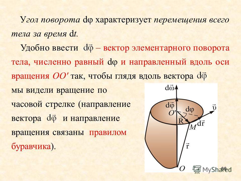66 Угол поворота d характеризует перемещения всего тела за время dt. Удобно ввести – вектор элементарного поворота тела, численно равный d и направленный вдоль оси вращения ОО' так, чтобы глядя вдоль вектора мы видели вращение по часовой стрелке (нап