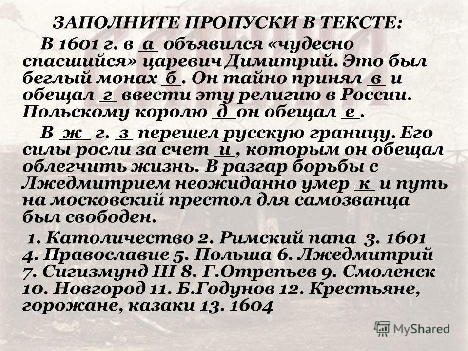 ЗАПОЛНИТЕ ПРОПУСКИ В ТЕКСТЕ: В 1601 г. в а объявился «чудесно спасшийся» царевич Димитрий. Это был беглый монах б. Он тайно принял в и обещал г ввести эту религию в России. Польскому королю д он обещал е. В ж г. з перешел русскую границу. Его силы ро