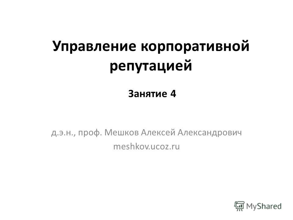 Управление корпоративной репутацией д.э.н., проф. Мешков Алексей Александрович meshkov.ucoz.ru Занятие 4