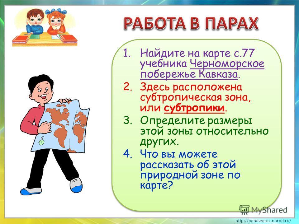 1.Найдите на карте с.77 учебника Черноморское побережье Кавказа. 2.Здесь расположена субтропическая зона, или субтропики. 3.Определите размеры этой зоны относительно других. 4.Что вы можете рассказать об этой природной зоне по карте? 1.Найдите на кар