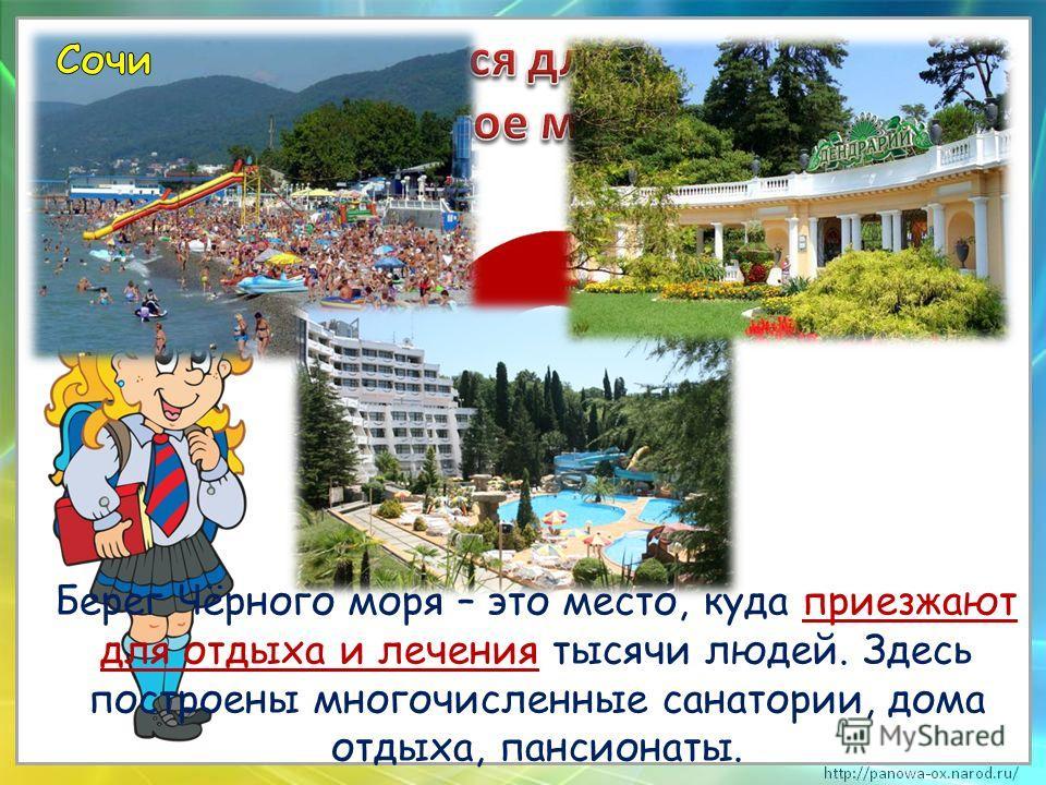 Берег Чёрного моря – это место, куда приезжают для отдыха и лечения тысячи людей. Здесь построены многочисленные санатории, дома отдыха, пансионаты.