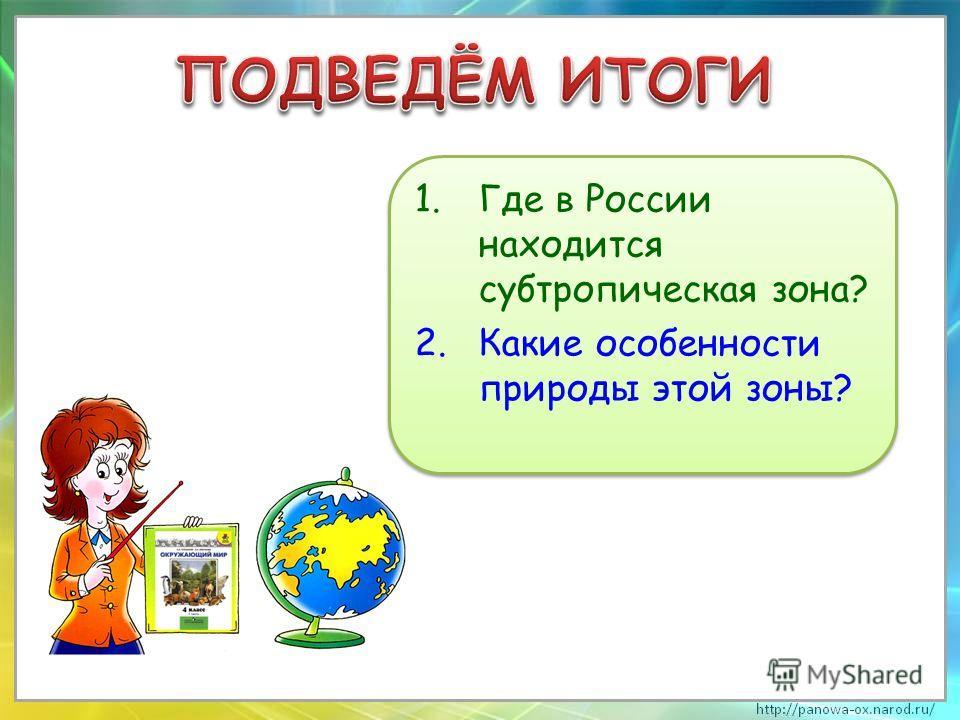 1.Где в России находится субтропическая зона? 2.Какие особенности природы этой зоны? 1.Где в России находится субтропическая зона? 2.Какие особенности природы этой зоны?