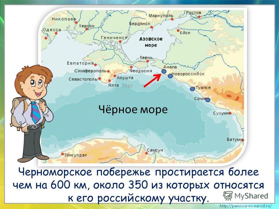 Черноморское побережье простирается более чем на 600 км, около 350 из которых относятся к его российскому участку. Чёрное море