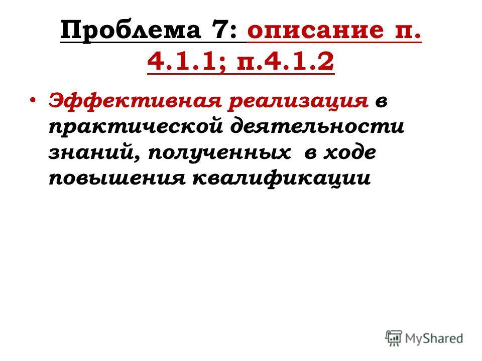 Проблема 7: описание п. 4.1.1; п.4.1.2 Эффективная реализация в практической деятельности знаний, полученных в ходе повышения квалификации