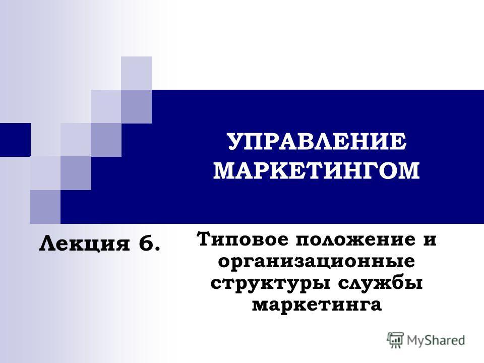 УПРАВЛЕНИЕ МАРКЕТИНГОМ Типовое положение и организационные структуры службы маркетинга Лекция 6.