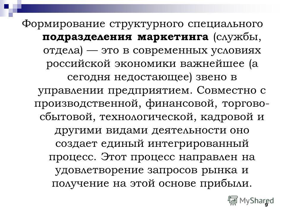 9 Формирование структурного специального подразделения маркетинга (службы, отдела) это в современных условиях российской экономики важнейшее (а сегодня недостающее) звено в управлении предприятием. Совместно с производственной, финансовой, торгово- с