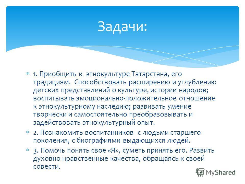 1. Приобщить к этнокультуре Татарстана, его традициям. Способствовать расширению и углублению детских представлений о культуре, истории народов; воспитывать эмоционально-положительное отношение к этнокультурному наследию; развивать умение творчески и
