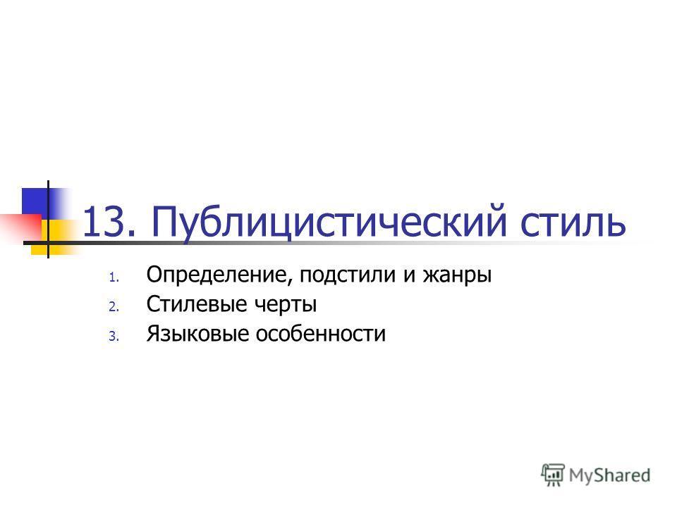 13. Публицистический стиль 1. Определение, подстили и жанры 2. Стилевые черты 3. Языковые особенности