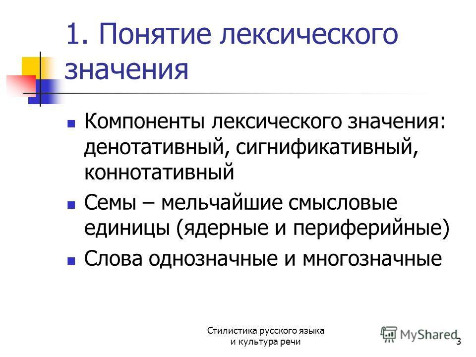 1. Понятие лексического значения Компоненты лексического значения: денотативный, сигнификативный, коннотативный Семы – мельчайшие смысловые единицы (ядерные и периферийные) Слова однозначные и многозначные Стилистика русского языка и культура речи3