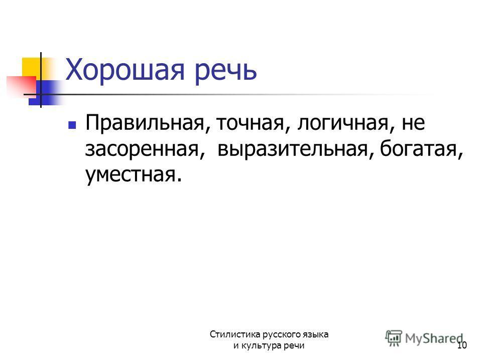 Хорошая речь Правильная, точная, логичная, не засоренная, выразительная, богатая, уместная. Стилистика русского языка и культура речи10