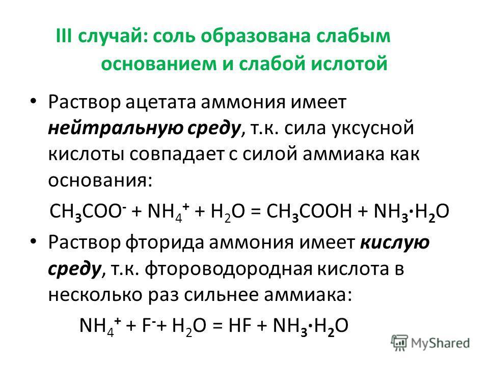 III случай: соль образована слабым основанием и слабой ислотой Раствор ацетата аммония имеет нейтральную среду, т.к. сила уксусной кислоты совпадает с силой аммиака как основания: CH 3 COO - + NH 4 + + H 2 O = CH 3 COOH + NH 3H 2 O Раствор фторида ам