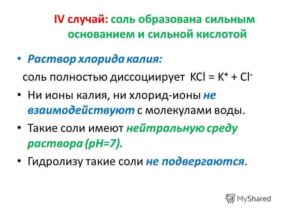 IV случай: соль образована сильным основанием и сильной кислотой Раствор хлорида калия: соль полностью диссоциирует KCl = K + + Cl - Ни ионы калия, ни хлорид-ионы не взаимодействуют с молекулами воды. Такие соли имеют нейтральную среду раствора (pH=7