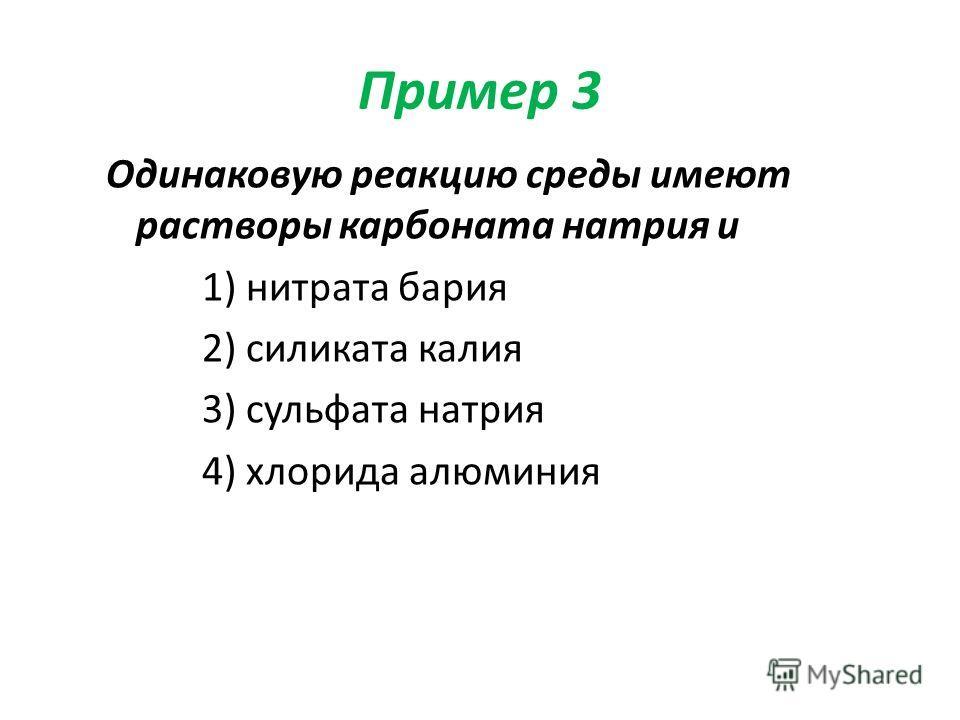 Пример 3 Одинаковую реакцию среды имеют растворы карбоната натрия и 1) нитрата бария 2) силиката калия 3) сульфата натрия 4) хлорида алюминия