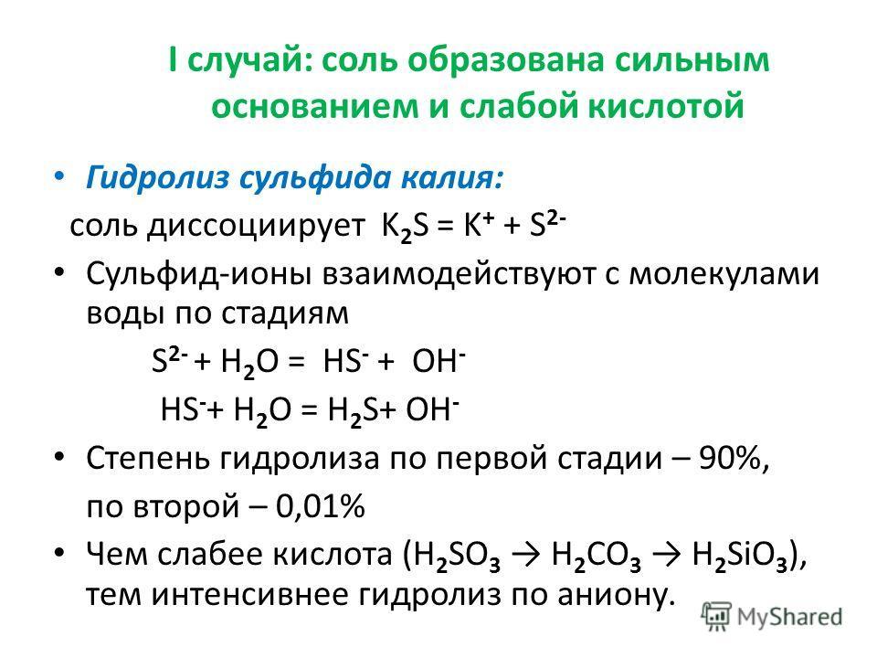 I случай: соль образована сильным основанием и слабой кислотой Гидролиз сульфида калия: соль диссоциирует K 2 S = K + + S 2- Cульфид-ионы взаимодействуют с молекулами воды по стадиям S 2- + H 2 O = HS - + OH - HS - + H 2 O = H 2 S+ OH - Степень гидро