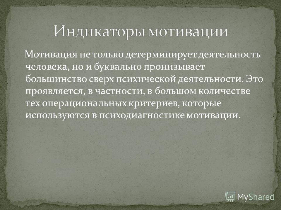 Мотивация не только детерминирует деятельность человека, но и буквально пронизывает большинство сверх психической деятельности. Это проявляется, в частности, в большом количестве тех операциональных критериев, которые используются в психодиагностике