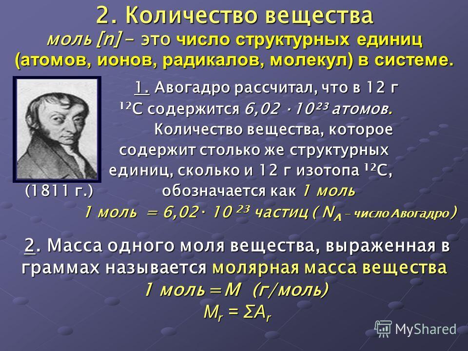 2. Количество вещества моль [n] - это число структурных единиц (атомов, ионов, радикалов, молекул) в системе. 1. Авогадро рассчитал, что в 12 г 1. Авогадро рассчитал, что в 12 г 12 С содержится 6,02 ·10²³ атомов. 12 С содержится 6,02 ·10²³ атомов. Ко