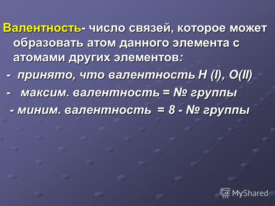 Валентность- число связей, которое может образовать атом данного элемента с атомами других элементов: - принято, что валентность H (I), О(II) - принято, что валентность H (I), О(II) - максим. валентность = группы - максим. валентность = группы - мини