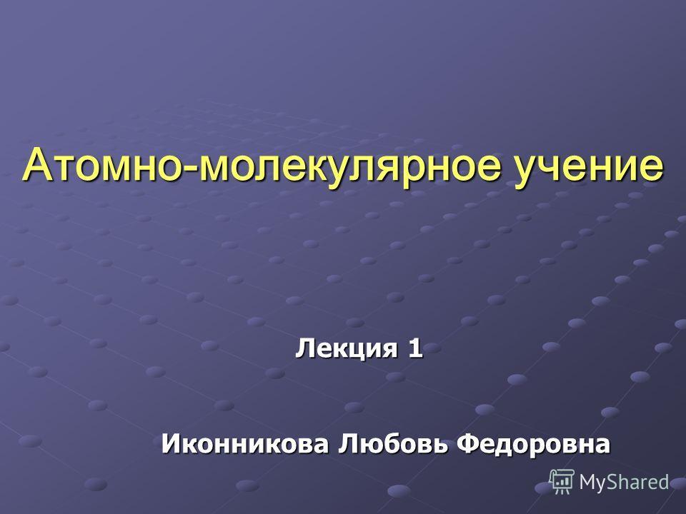 Лекция 1 Атомно-молекулярное учение Иконникова Любовь Федоровна