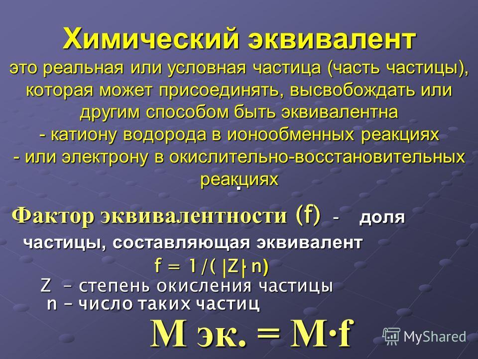 Химический эквивалент это реальная или условная частица (часть частицы), которая может присоединять, высвобождать или другим способом быть эквивалентна - катиону водорода в ионообменных реакциях - или электрону в окислительно-восстановительных реакци