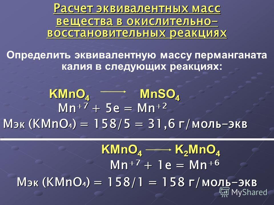 Расчет эквивалентных масс вещества в окислительно- восстановительных реакциях Определить эквивалентную массу перманганата калия в следующих реакциях: KMnO 4 MnSO 4 Mn +7 + 5e = Mn +2 М эк (KMnO 4 ) = 158/5 = 31,6 г/моль-экв KMnO 4 K 2 MnO 4 KMnO 4 K