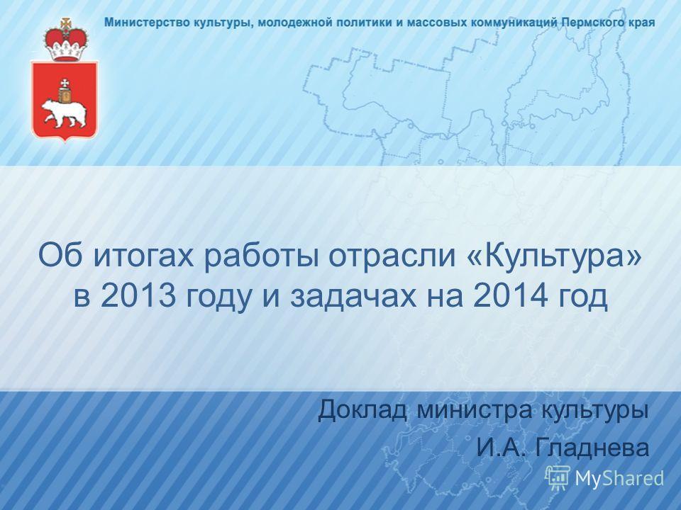 Об итогах работы отрасли «Культура» в 2013 году и задачах на 2014 год Доклад министра культуры И.А. Гладнева