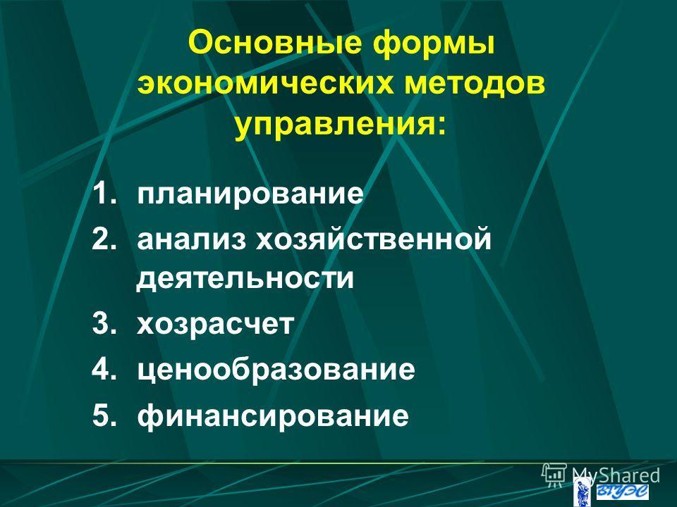 Основные формы экономических методов управления: 1.планирование 2.анализ хозяйственной деятельности 3.хозрасчет 4.ценообразование 5.финансирование