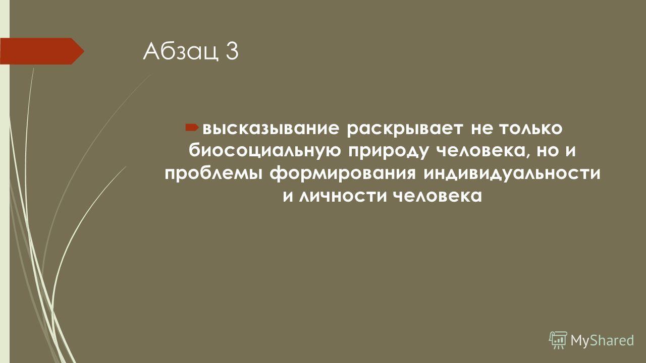 Абзац 3 высказывание раскрывает не только биосоциальную природу человека, но и проблемы формирования индивидуальности и личности человека
