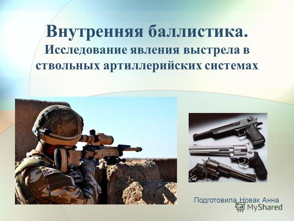 Внутренняя баллистика. Исследование явления выстрела в ствольных артиллерийских системах Подготовила Новак Анна