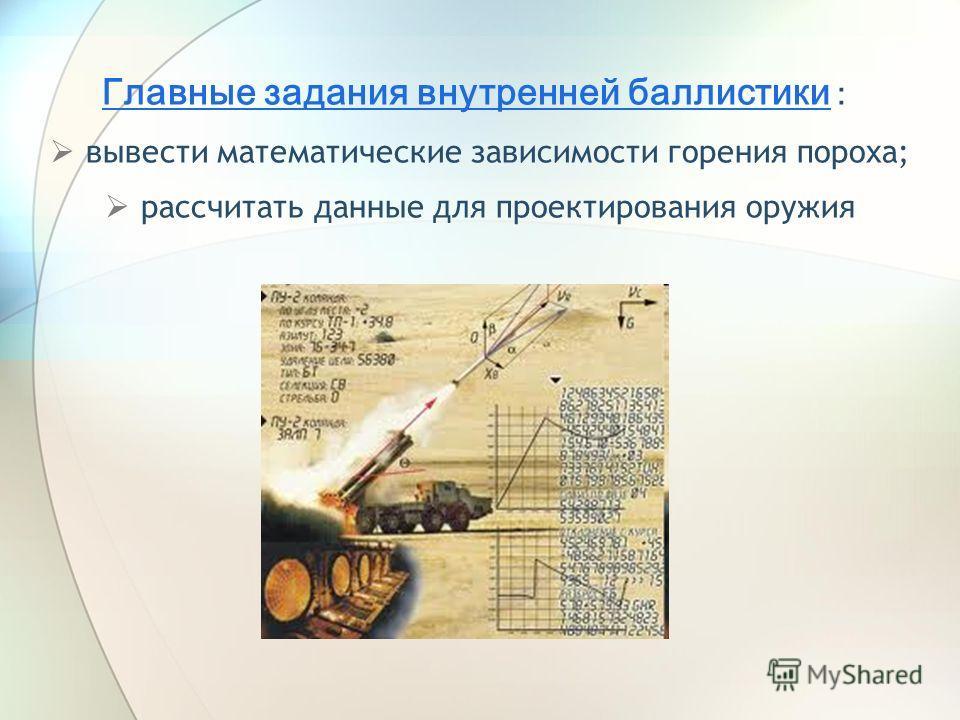 Главные задания внутренней баллистики : вывести математические зависимости горения пороха; рассчитать данные для проектирования оружия
