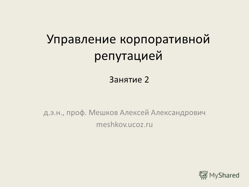 Управление корпоративной репутацией д.э.н., проф. Мешков Алексей Александрович meshkov.ucoz.ru Занятие 2