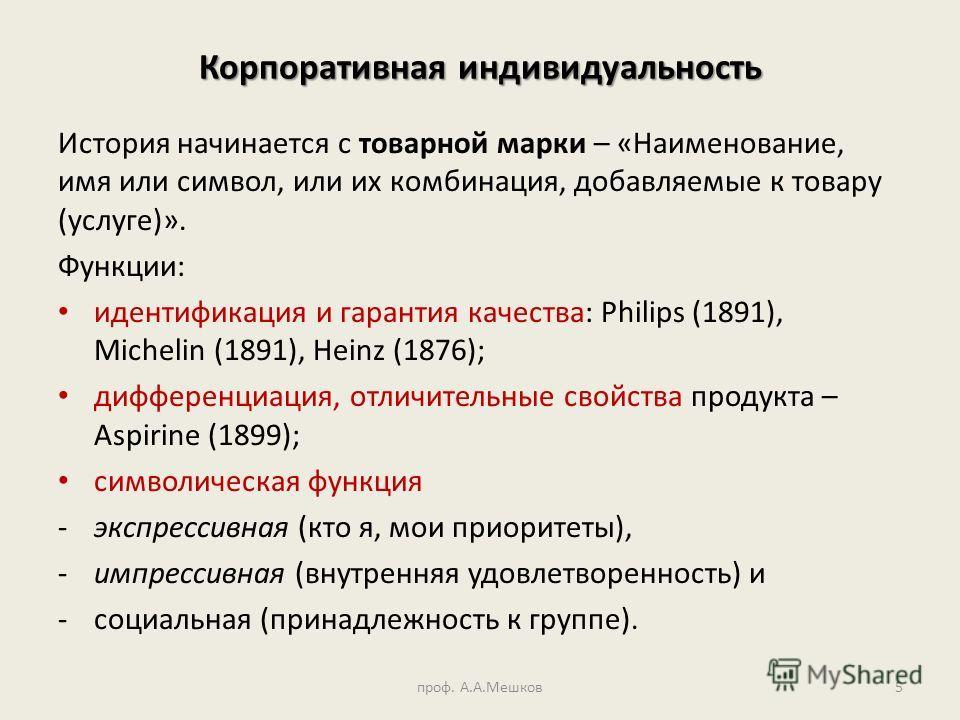Корпоративная индивидуальность История начинается с товарной марки – «Наименование, имя или символ, или их комбинация, добавляемые к товару (услуге)». Функции: идентификация и гарантия качества: Philips (1891), Michelin (1891), Heinz (1876); дифферен