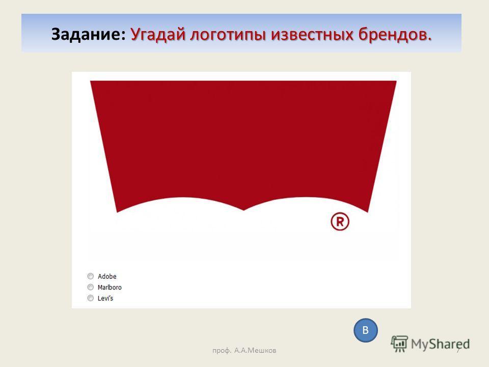 Угадай логотипы известных брендов. Задание: Угадай логотипы известных брендов. проф. А.А.Мешков7 В