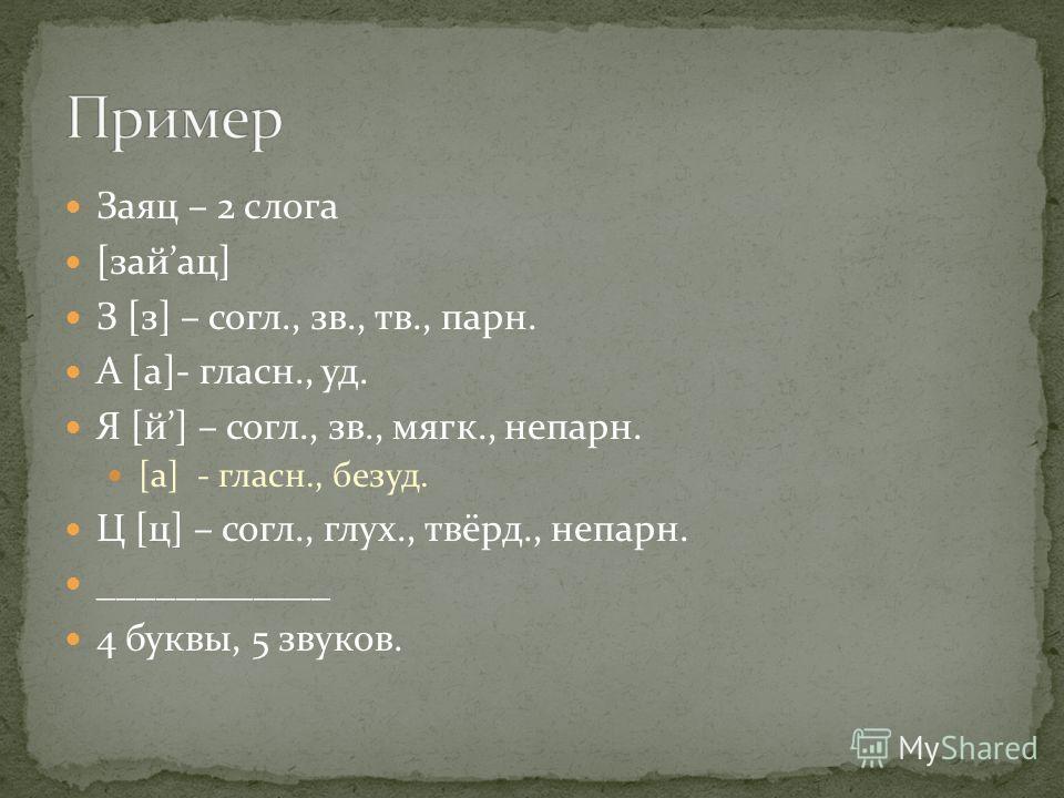 Заяц – 2 слога [зайац] З [з] – согл., зв., тв., парн. А [а]- гласн., уд. Я [й] – согл., зв., мягк., непарн. [а] - гласн., безуд. Ц [ц] – согл., глух., твёрд., непарн. ____________ 4 буквы, 5 звуков.