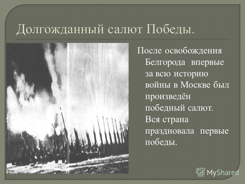 После освобождения Белгорода впервые за всю историю войны в Москве был произведён победный салют. Вся страна праздновала первые победы.